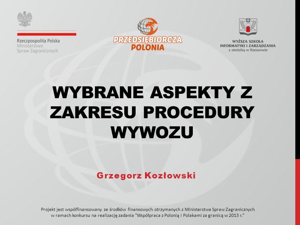 Projekt jest współfinansowany ze środków finansowych otrzymanych z Ministerstwa Spraw Zagranicznych w ramach konkursu na realizację zadania Współpraca z Polonią i Polakami za granicą w 2013 r. WYBRANE ASPEKTY Z ZAKRESU PROCEDURY WYWOZU Grzegorz Kozłowski