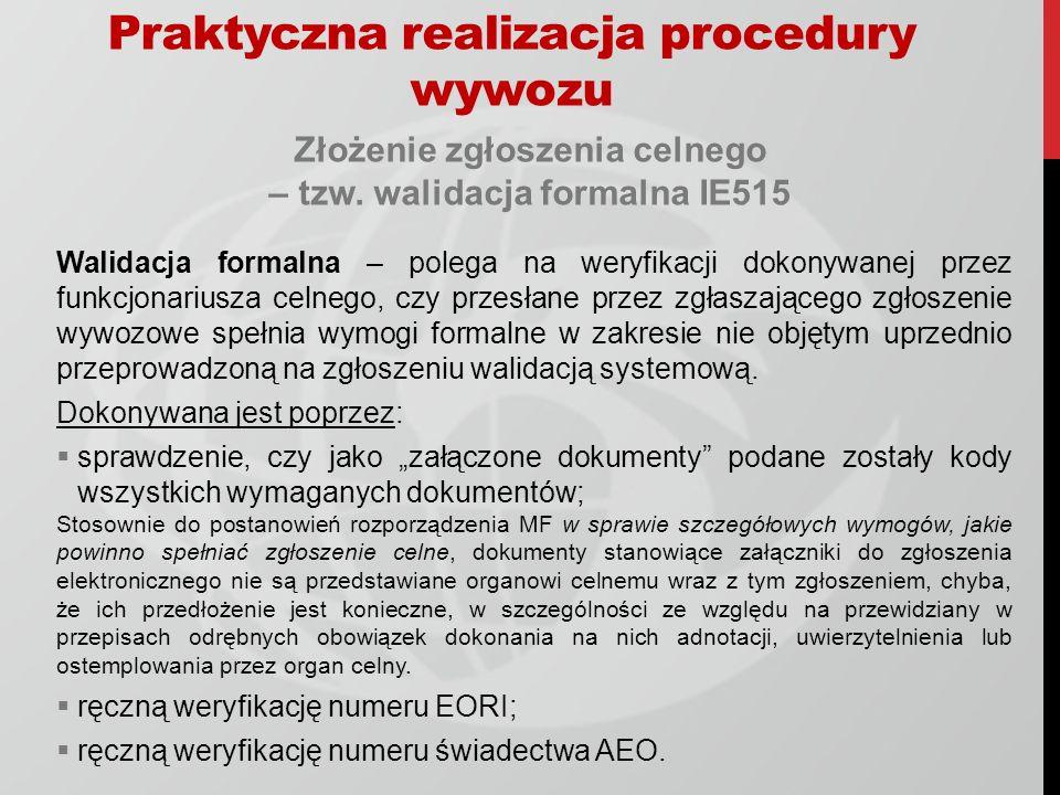 Praktyczna realizacja procedury wywozu Złożenie zgłoszenia celnego – tzw. walidacja formalna IE515 Walidacja formalna – polega na weryfikacji dokonywa