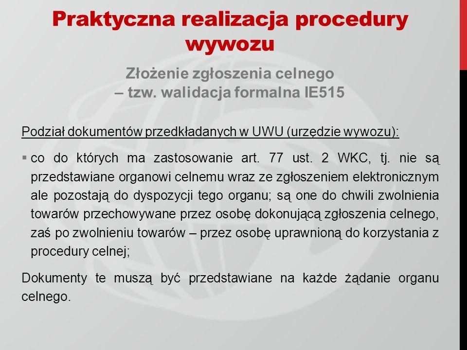 Praktyczna realizacja procedury wywozu Złożenie zgłoszenia celnego – tzw. walidacja formalna IE515 Podział dokumentów przedkładanych w UWU (urzędzie w