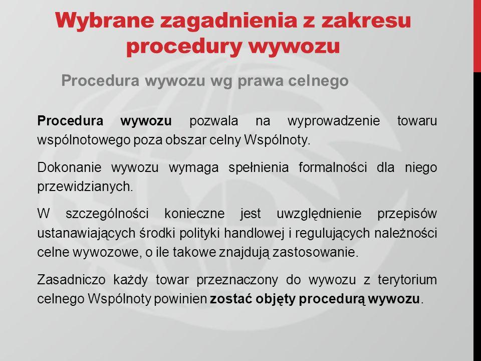 Wybrane zagadnienia z zakresu procedury wywozu Procedura wywozu wg prawa celnego Procedura wywozu pozwala na wyprowadzenie towaru wspólnotowego poza obszar celny Wspólnoty.