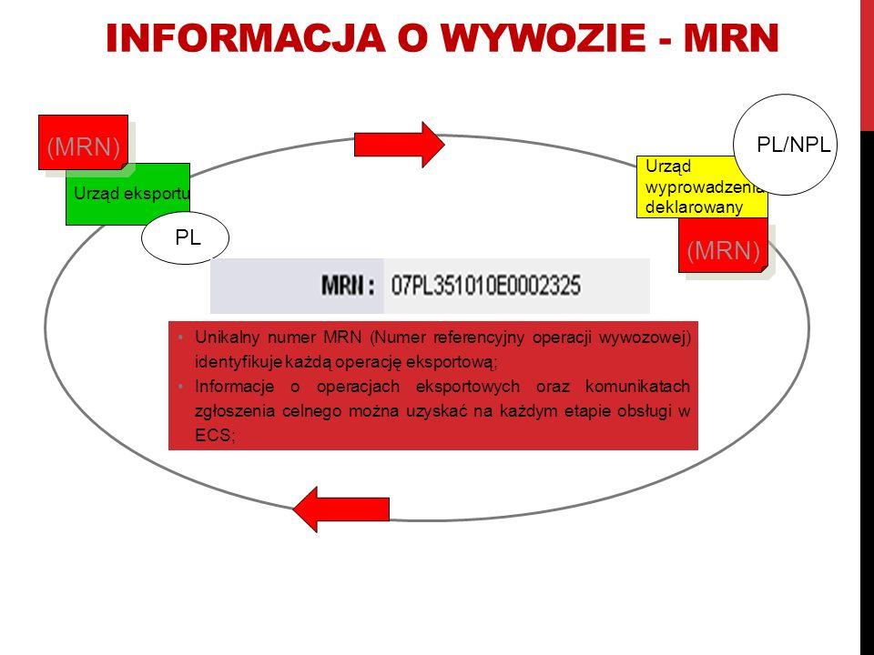 INFORMACJA O WYWOZIE - MRN Urząd eksportu Urząd wyprowadzenia deklarowany PL PL/NPL (MRN) Unikalny numer MRN (Numer referencyjny operacji wywozowej) identyfikuje każdą operację eksportową; Informacje o operacjach eksportowych oraz komunikatach zgłoszenia celnego można uzyskać na każdym etapie obsługi w ECS;