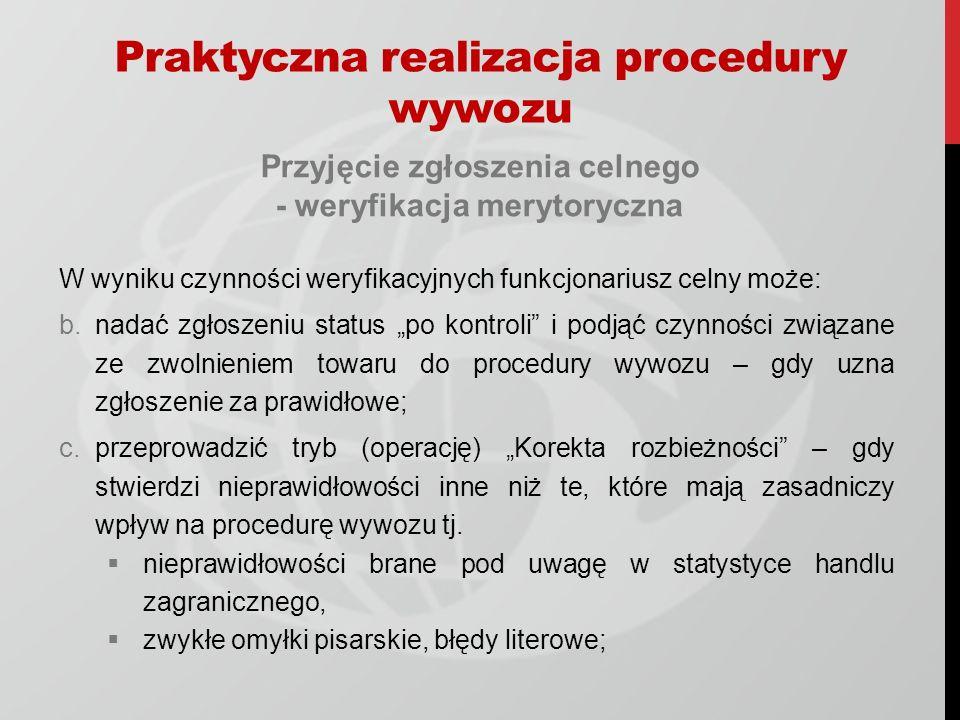 Przyjęcie zgłoszenia celnego - weryfikacja merytoryczna W wyniku czynności weryfikacyjnych funkcjonariusz celny może: b.nadać zgłoszeniu status po kontroli i podjąć czynności związane ze zwolnieniem towaru do procedury wywozu – gdy uzna zgłoszenie za prawidłowe; c.przeprowadzić tryb (operację) Korekta rozbieżności – gdy stwierdzi nieprawidłowości inne niż te, które mają zasadniczy wpływ na procedurę wywozu tj.