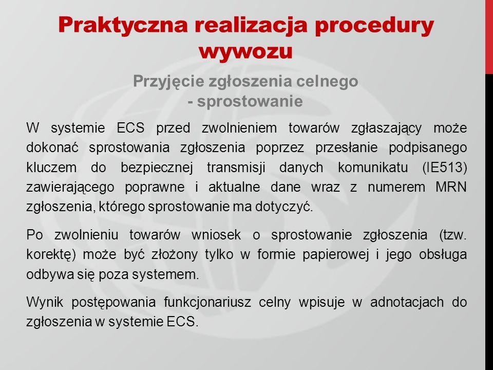 Przyjęcie zgłoszenia celnego - sprostowanie W systemie ECS przed zwolnieniem towarów zgłaszający może dokonać sprostowania zgłoszenia poprzez przesłanie podpisanego kluczem do bezpiecznej transmisji danych komunikatu (IE513) zawierającego poprawne i aktualne dane wraz z numerem MRN zgłoszenia, którego sprostowanie ma dotyczyć.