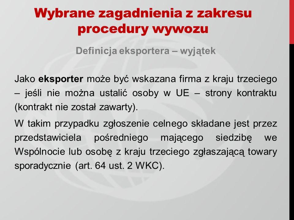 Wybrane zagadnienia z zakresu procedury wywozu Definicja eksportera – wyjątek Jako eksporter może być wskazana firma z kraju trzeciego – jeśli nie można ustalić osoby w UE – strony kontraktu (kontrakt nie został zawarty).