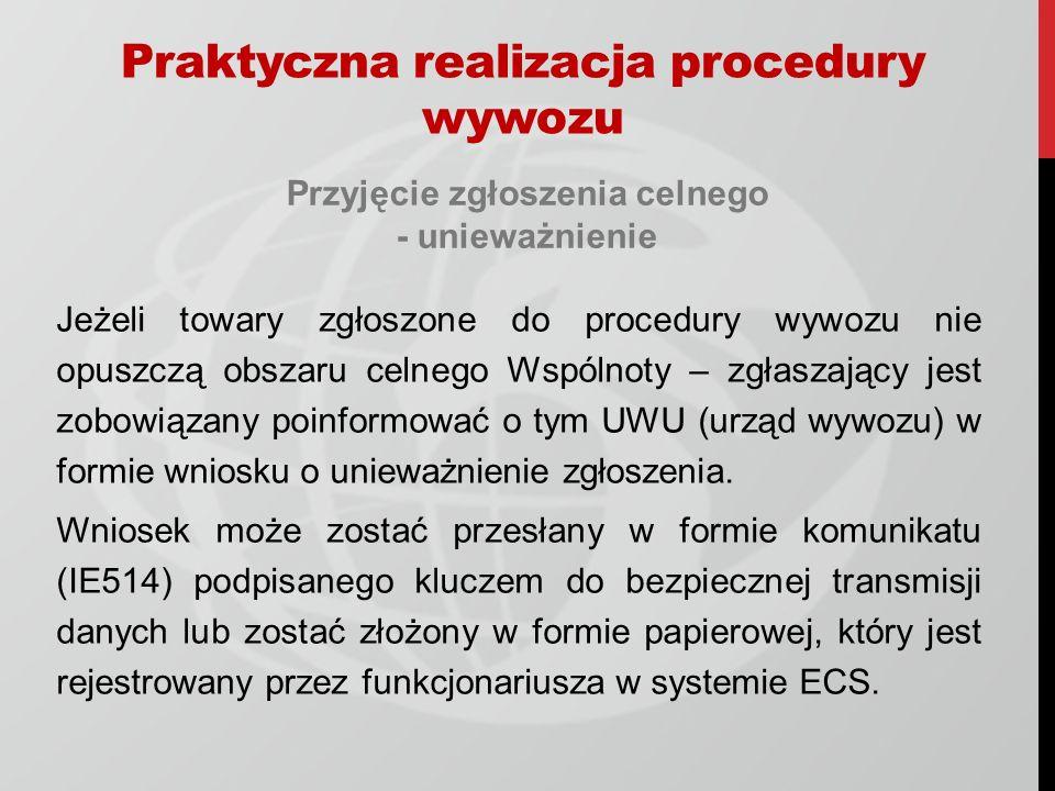 Przyjęcie zgłoszenia celnego - unieważnienie Jeżeli towary zgłoszone do procedury wywozu nie opuszczą obszaru celnego Wspólnoty – zgłaszający jest zobowiązany poinformować o tym UWU (urząd wywozu) w formie wniosku o unieważnienie zgłoszenia.