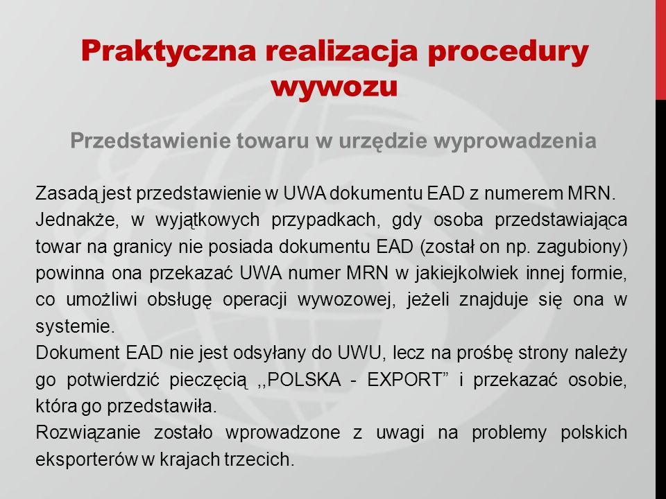 Przedstawienie towaru w urzędzie wyprowadzenia Zasadą jest przedstawienie w UWA dokumentu EAD z numerem MRN. Jednakże, w wyjątkowych przypadkach, gdy