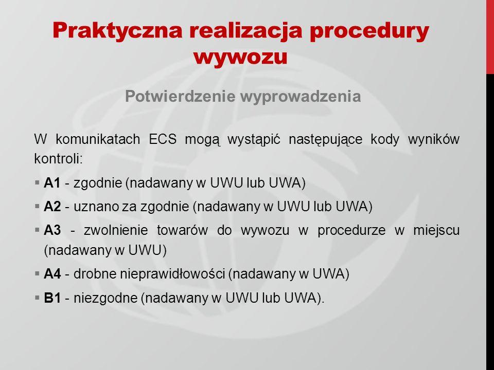 Potwierdzenie wyprowadzenia W komunikatach ECS mogą wystąpić następujące kody wyników kontroli: A1 - zgodnie (nadawany w UWU lub UWA) A2 - uznano za zgodnie (nadawany w UWU lub UWA) A3 - zwolnienie towarów do wywozu w procedurze w miejscu (nadawany w UWU) A4 - drobne nieprawidłowości (nadawany w UWA) B1 - niezgodne (nadawany w UWU lub UWA).