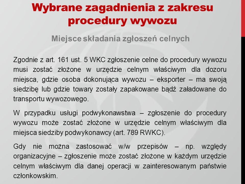 Wybrane zagadnienia z zakresu procedury wywozu Miejsce składania zgłoszeń celnych Zgodnie z art. 161 ust. 5 WKC zgłoszenie celne do procedury wywozu m