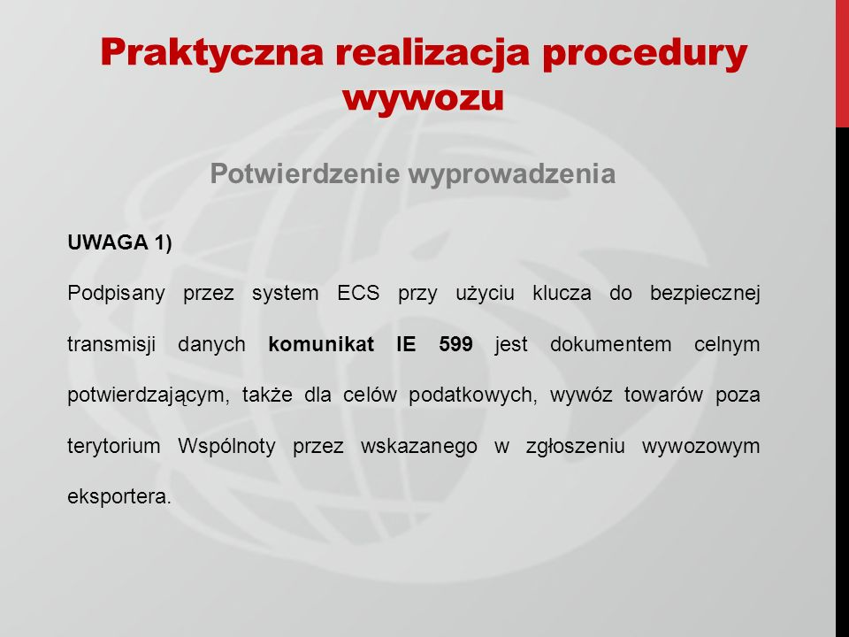 Potwierdzenie wyprowadzenia UWAGA 1) Podpisany przez system ECS przy użyciu klucza do bezpiecznej transmisji danych komunikat IE 599 jest dokumentem celnym potwierdzającym, także dla celów podatkowych, wywóz towarów poza terytorium Wspólnoty przez wskazanego w zgłoszeniu wywozowym eksportera.