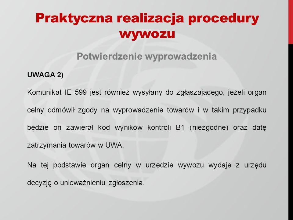 Potwierdzenie wyprowadzenia UWAGA 2) Komunikat IE 599 jest również wysyłany do zgłaszającego, jeżeli organ celny odmówił zgody na wyprowadzenie towarów i w takim przypadku będzie on zawierał kod wyników kontroli B1 (niezgodne) oraz datę zatrzymania towarów w UWA.
