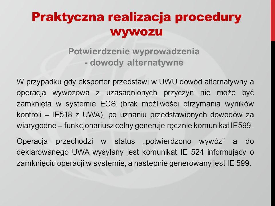 Potwierdzenie wyprowadzenia - dowody alternatywne W przypadku gdy eksporter przedstawi w UWU dowód alternatywny a operacja wywozowa z uzasadnionych przyczyn nie może być zamknięta w systemie ECS (brak możliwości otrzymania wyników kontroli – IE518 z UWA), po uznaniu przedstawionych dowodów za wiarygodne – funkcjonariusz celny generuje ręcznie komunikat IE599.