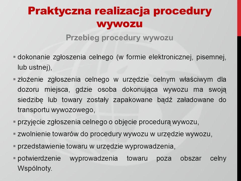 Praktyczna realizacja procedury wywozu Przebieg procedury wywozu dokonanie zgłoszenia celnego (w formie elektronicznej, pisemnej, lub ustnej), złożenie zgłoszenia celnego w urzędzie celnym właściwym dla dozoru miejsca, gdzie osoba dokonująca wywozu ma swoją siedzibę lub towary zostały zapakowane bądź załadowane do transportu wywozowego, przyjęcie zgłoszenia celnego o objęcie procedurą wywozu, zwolnienie towarów do procedury wywozu w urzędzie wywozu, przedstawienie towaru w urzędzie wyprowadzenia, potwierdzenie wyprowadzenia towaru poza obszar celny Wspólnoty.
