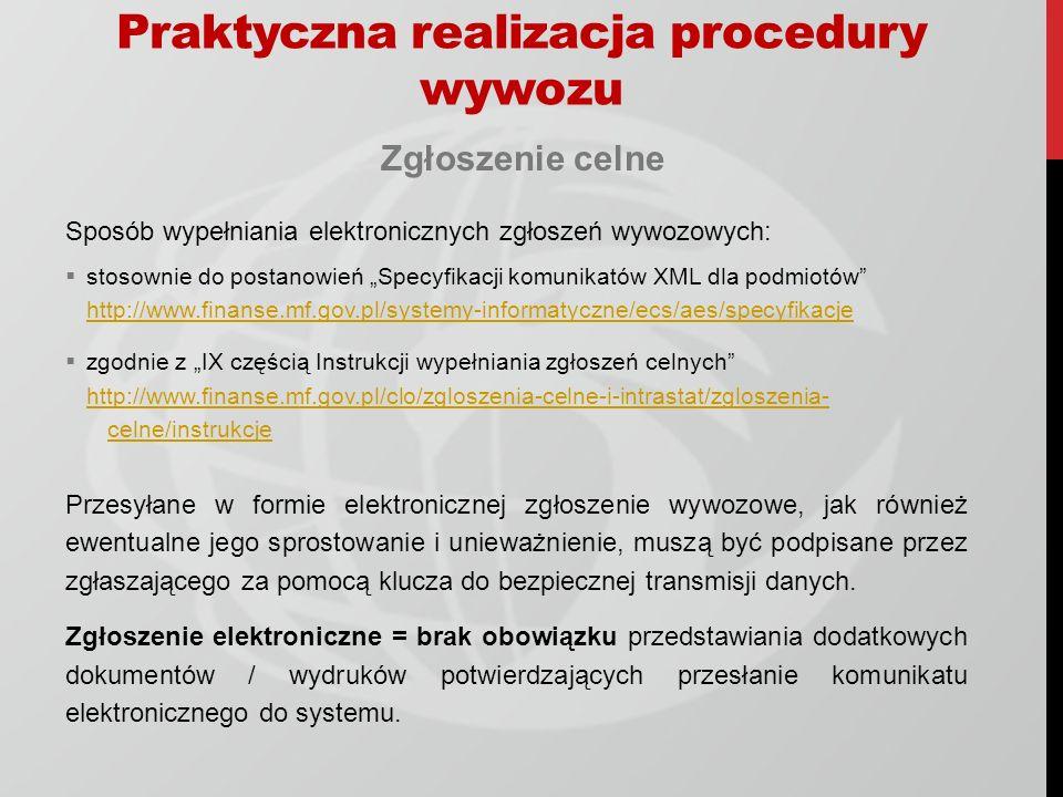 Praktyczna realizacja procedury wywozu Złożenie zgłoszenia celnego Zgłoszenie celne w postaci komunikatu IE515 jest składane przez zgłaszającego do właściwego UWU (urzędu wywozu) poprzez przesłanie komunikatu xml (IE515) z wykorzystaniem następujących – alternatywnych narzędzi: strony www.e-clo.pl/EcsIcsWeb/www.e-clo.pl/EcsIcsWeb/ poczty elektronicznej na adres pwk@celina.mofnet.gov.plpwk@celina.mofnet.gov.pl interfejsu niewizualnego lub przekazanie na nośniku zewnętrznym zgłoszenia podpisanego kluczem do bezpiecznej transmisji danych.