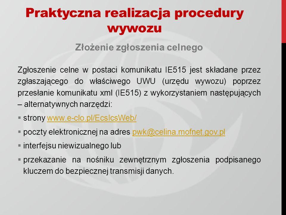 Praktyczna realizacja procedury wywozu Złożenie zgłoszenia celnego Zgłoszenie celne w postaci komunikatu IE515 jest składane przez zgłaszającego do wł