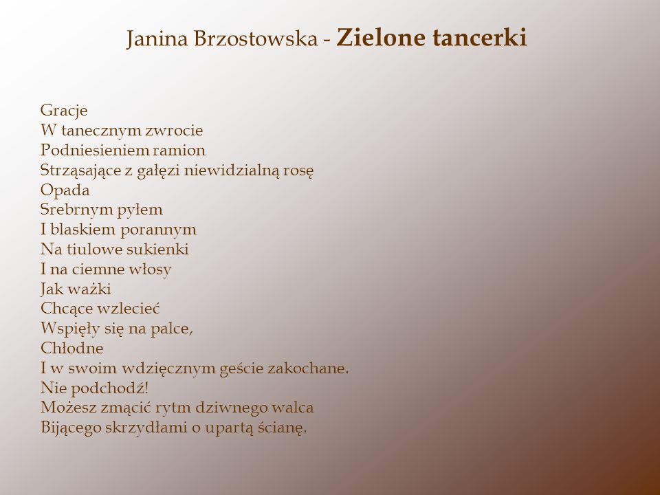 Janina Brzostowska - Zielone tancerki Gracje W tanecznym zwrocie Podniesieniem ramion Strząsające z gałęzi niewidzialną rosę Opada Srebrnym pyłem I blaskiem porannym Na tiulowe sukienki I na ciemne włosy Jak ważki Chcące wzlecieć Wspięły się na palce, Chłodne I w swoim wdzięcznym geście zakochane.