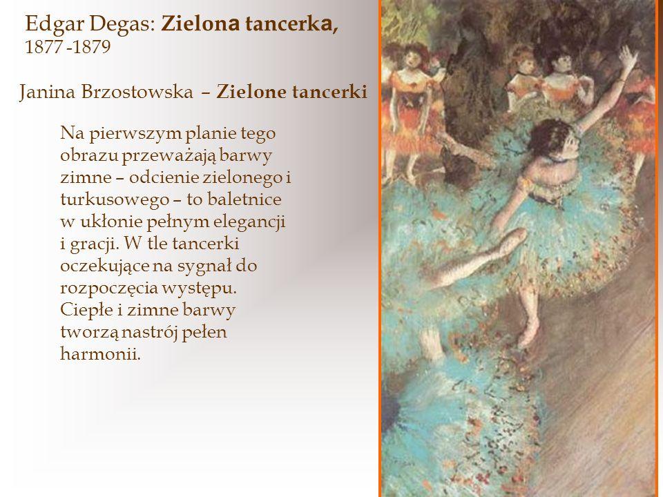 Edgar Degas: Zielon a tancerk a, 1877 -1879 Na pierwszym planie tego obrazu przeważają barwy zimne – odcienie zielonego i turkusowego – to baletnice w ukłonie pełnym elegancji i gracji.