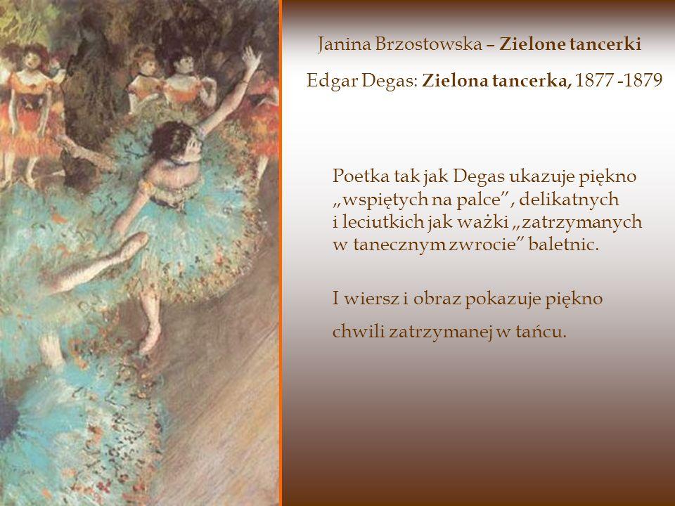 Edgar Degas: Zielona tancerka, 1877 -1879 Poetka tak jak Degas ukazuje piękno wspiętych na palce, delikatnych i leciutkich jak ważki zatrzymanych w tanecznym zwrocie baletnic.