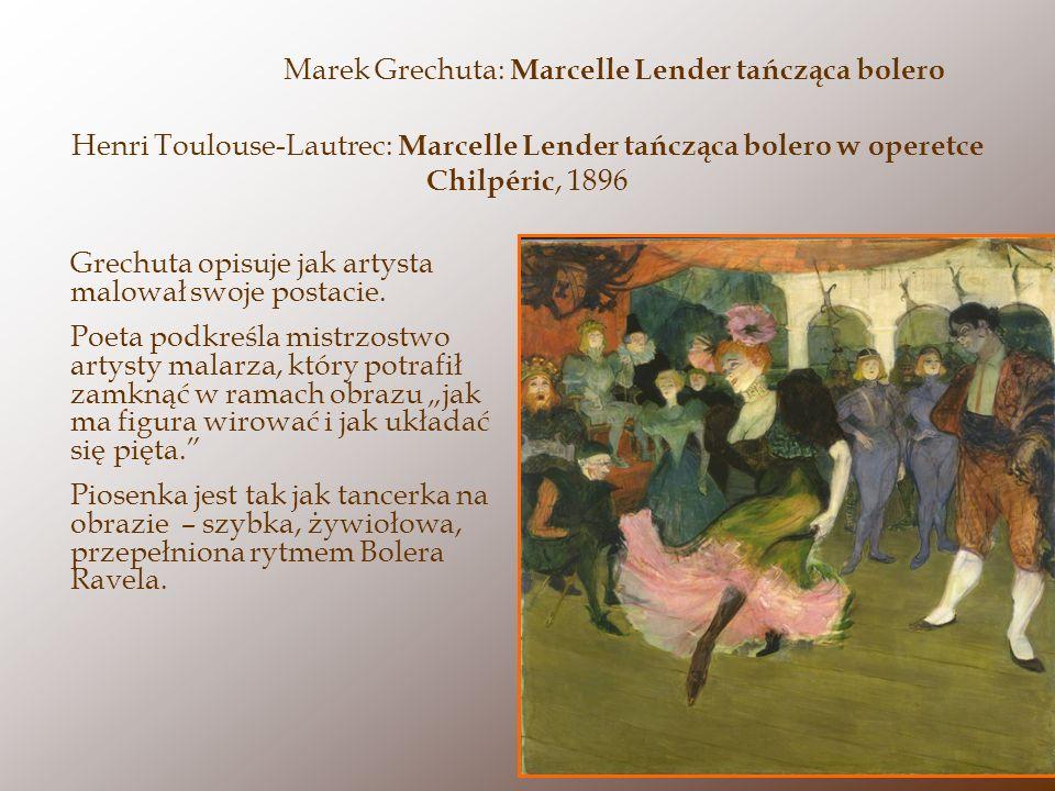 Henri Toulouse-Lautrec: Marcelle Lender tańcząca bolero w operetce Chilpéric, 1896 Grechuta opisuje jak artysta malował swoje postacie. Poeta podkreśl