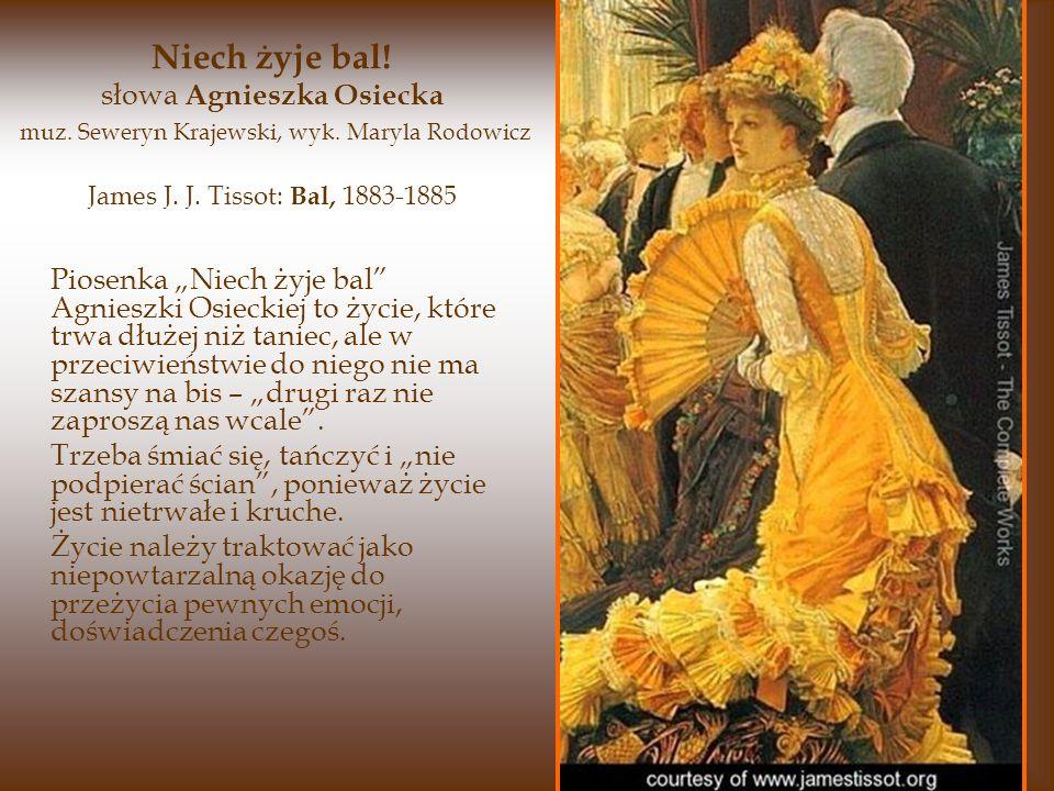 James J. J. Tissot: Bal, 1883-1885 Piosenka Niech żyje bal Agnieszki Osieckiej to życie, które trwa dłużej niż taniec, ale w przeciwieństwie do niego
