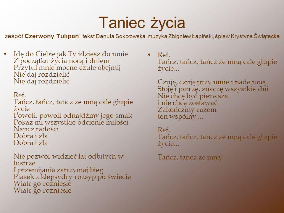 Taniec życia zespół Czerwony Tulipan : tekst Danuta Sokołowska, muzyka Zbigniew Łapiński, śpiew Krystyna Świątecka Idę do Ciebie jak Ty idziesz do mni
