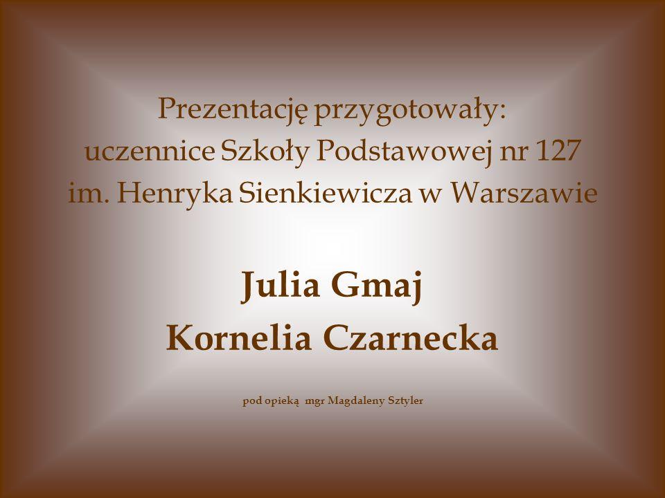 Prezentację przygotowały: uczennice Szkoły Podstawowej nr 127 im. Henryka Sienkiewicza w Warszawie Julia Gmaj Kornelia Czarnecka pod opieką mgr Magdal