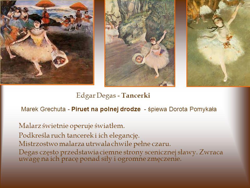 Edgar Degas - Tancerki Malarz świetnie operuje światłem. Podkreśla ruch tancerek i ich elegancję. Mistrzostwo malarza utrwala chwile pełne czaru. Dega