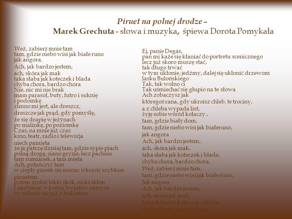 Piruet na polnej drodze – Marek Grechuta - słowa i muzyka, śpiewa Dorota Pomykała Weź, zabierz mnie tam tam, gdzie niebo wisi jak białe runo jak angora.