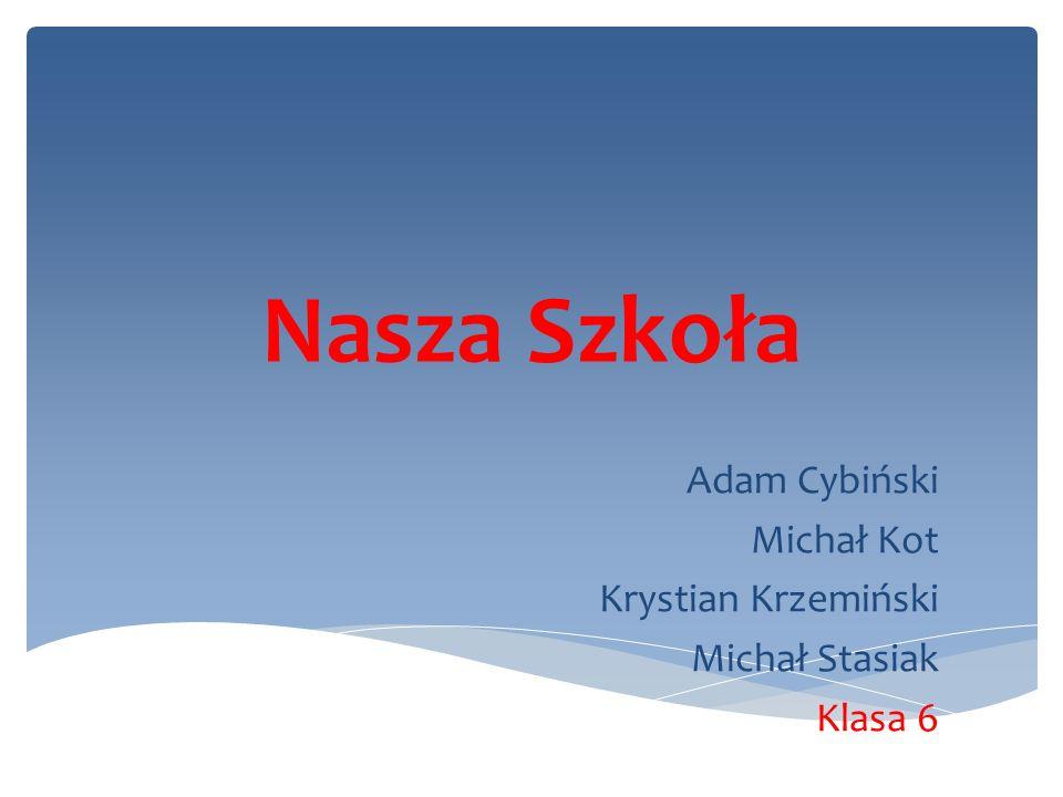Nasza Szkoła Adam Cybiński Michał Kot Krystian Krzemiński Michał Stasiak Klasa 6