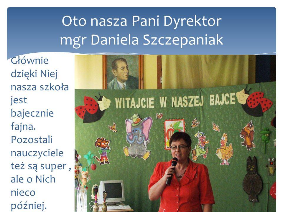 Oto nasza Pani Dyrektor mgr Daniela Szczepaniak Głównie dzięki Niej nasza szkoła jest bajecznie fajna. Pozostali nauczyciele też są super, ale o Nich