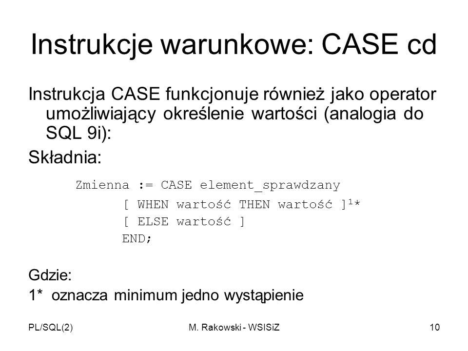 PL/SQL(2)M. Rakowski - WSISiZ10 Instrukcje warunkowe: CASE cd Instrukcja CASE funkcjonuje również jako operator umożliwiający określenie wartości (ana