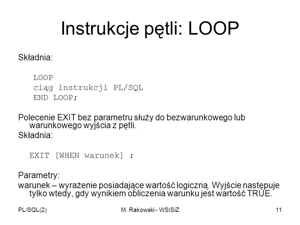 PL/SQL(2)M. Rakowski - WSISiZ11 Instrukcje pętli: LOOP Składnia: LOOP ciąg instrukcji PL/SQL END LOOP; Polecenie EXIT bez parametru służy do bezwarunk