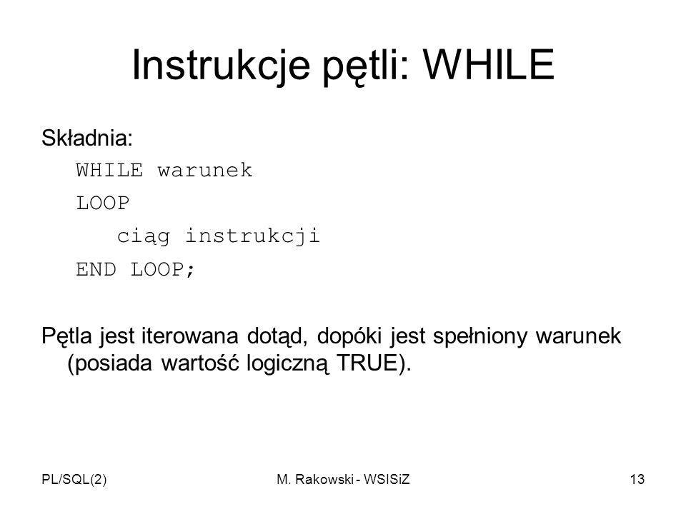 PL/SQL(2)M. Rakowski - WSISiZ13 Instrukcje pętli: WHILE Składnia: WHILE warunek LOOP ciąg instrukcji END LOOP; Pętla jest iterowana dotąd, dopóki jest