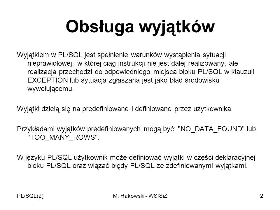 PL/SQL(2)M. Rakowski - WSISiZ2 Obsługa wyjątków Wyjątkiem w PL/SQL jest spełnienie warunków wystąpienia sytuacji nieprawidłowej, w której ciąg instruk
