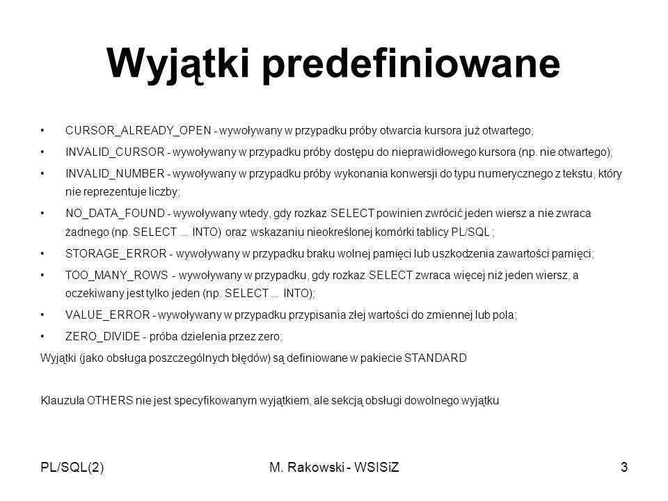 PL/SQL(2)M. Rakowski - WSISiZ3 Wyjątki predefiniowane CURSOR_ALREADY_OPEN - wywoływany w przypadku próby otwarcia kursora już otwartego; INVALID_CURSO