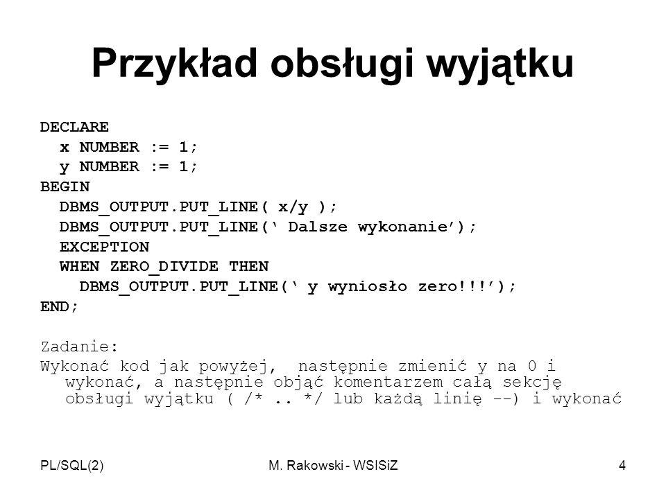PL/SQL(2)M. Rakowski - WSISiZ4 Przykład obsługi wyjątku DECLARE x NUMBER := 1; y NUMBER := 1; BEGIN DBMS_OUTPUT.PUT_LINE( x/y ); DBMS_OUTPUT.PUT_LINE(