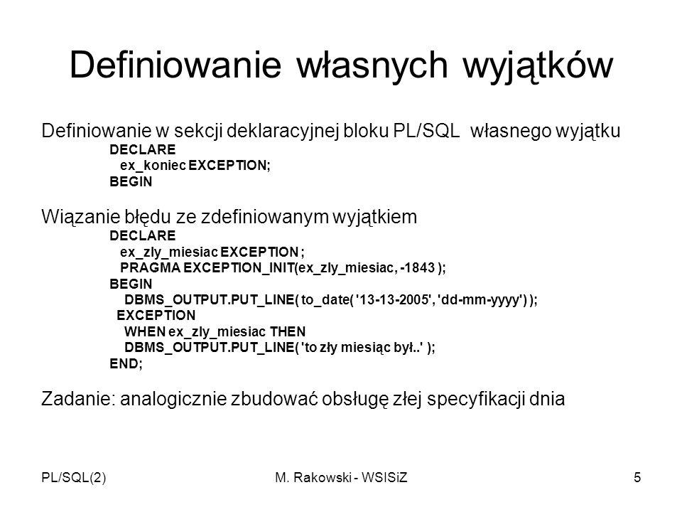 PL/SQL(2)M. Rakowski - WSISiZ5 Definiowanie własnych wyjątków Definiowanie w sekcji deklaracyjnej bloku PL/SQL własnego wyjątku DECLARE ex_koniec EXCE