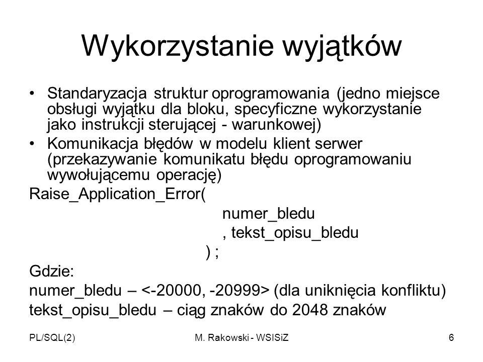 PL/SQL(2)M. Rakowski - WSISiZ6 Wykorzystanie wyjątków Standaryzacja struktur oprogramowania (jedno miejsce obsługi wyjątku dla bloku, specyficzne wyko