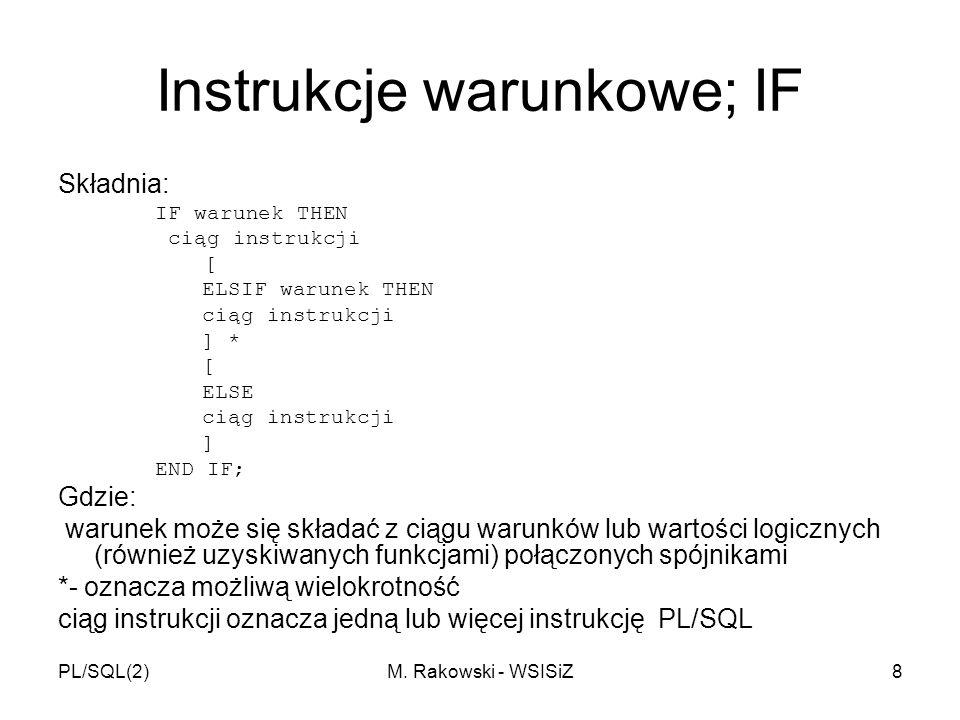 PL/SQL(2)M. Rakowski - WSISiZ8 Instrukcje warunkowe; IF Składnia: IF warunek THEN ciąg instrukcji [ ELSIF warunek THEN ciąg instrukcji ] * [ ELSE ciąg