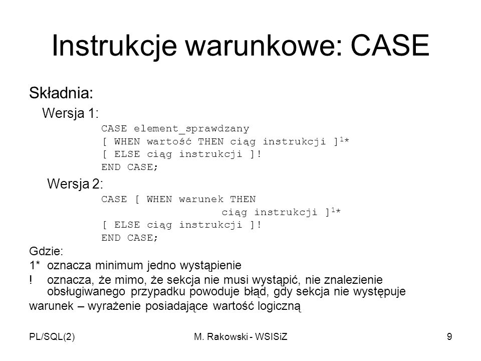 PL/SQL(2)M. Rakowski - WSISiZ9 Instrukcje warunkowe: CASE Składnia: Wersja 1: CASE element_sprawdzany [ WHEN wartość THEN ciąg instrukcji ] 1 * [ ELSE