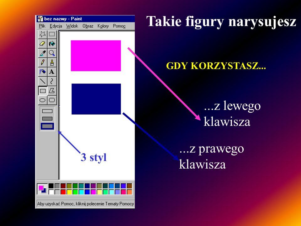 2 styl Takie figury narysujesz GDY KORZYSTASZ... Zobacz 3 styl...z prawego klawisza...z lewego klawisza