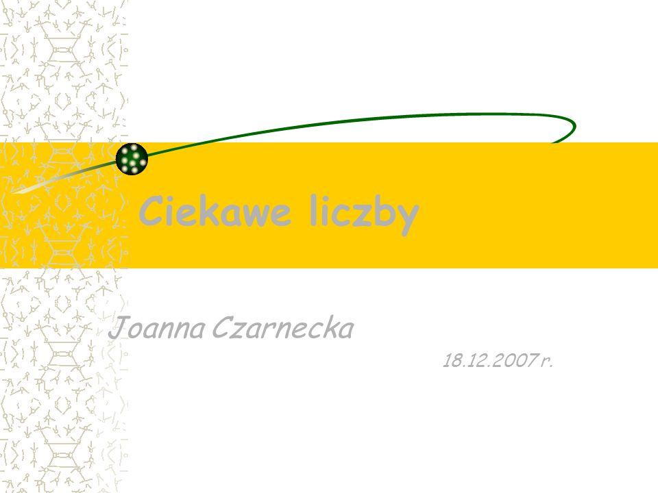 Ciekawe liczby Joanna Czarnecka 18.12.2007 r.