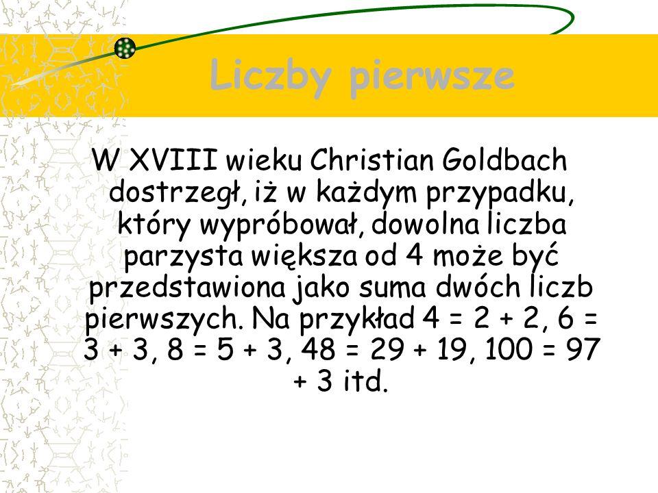 Liczby pierwsze W XVIII wieku Christian Goldbach dostrzegł, iż w każdym przypadku, który wypróbował, dowolna liczba parzysta większa od 4 może być przedstawiona jako suma dwóch liczb pierwszych.