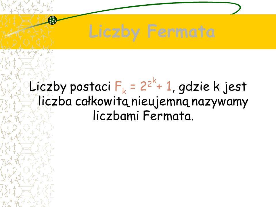 Liczby Fermata Liczby postaci F k = 2 2 k + 1, gdzie k jest liczba całkowitą nieujemną nazywamy liczbami Fermata.