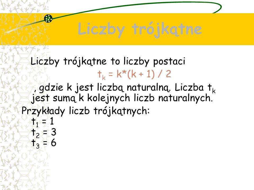 Liczby trójkątne Liczby trójkątne to liczby postaci t k = k*(k + 1) / 2, gdzie k jest liczbą naturalną.