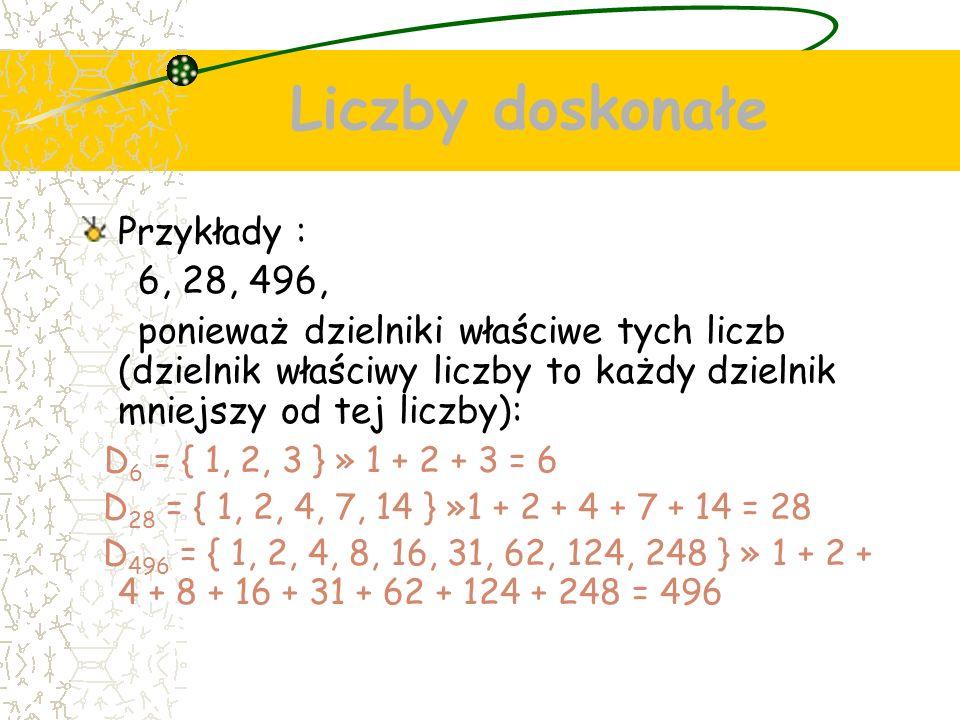 Liczby doskonałe Przykłady : 6, 28, 496, ponieważ dzielniki właściwe tych liczb (dzielnik właściwy liczby to każdy dzielnik mniejszy od tej liczby): D 6 = { 1, 2, 3 } » 1 + 2 + 3 = 6 D 28 = { 1, 2, 4, 7, 14 } »1 + 2 + 4 + 7 + 14 = 28 D 496 = { 1, 2, 4, 8, 16, 31, 62, 124, 248 } » 1 + 2 + 4 + 8 + 16 + 31 + 62 + 124 + 248 = 496