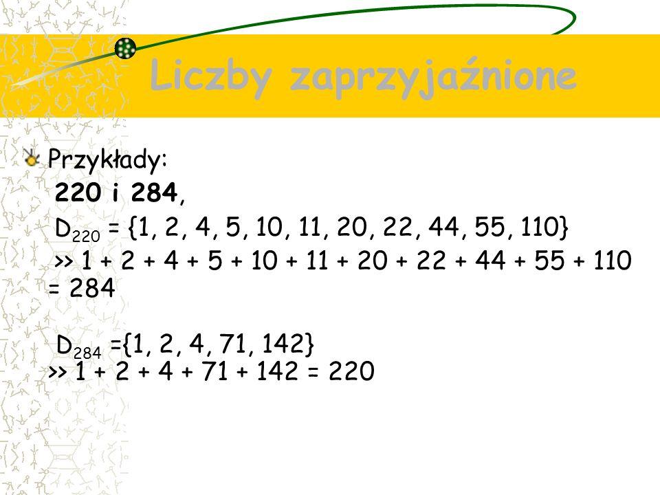Liczby zaprzyjaźnione Przykłady: 220 i 284, D 220 = {1, 2, 4, 5, 10, 11, 20, 22, 44, 55, 110} >> 1 + 2 + 4 + 5 + 10 + 11 + 20 + 22 + 44 + 55 + 110 = 284 D 284 ={1, 2, 4, 71, 142} >> 1 + 2 + 4 + 71 + 142 = 220