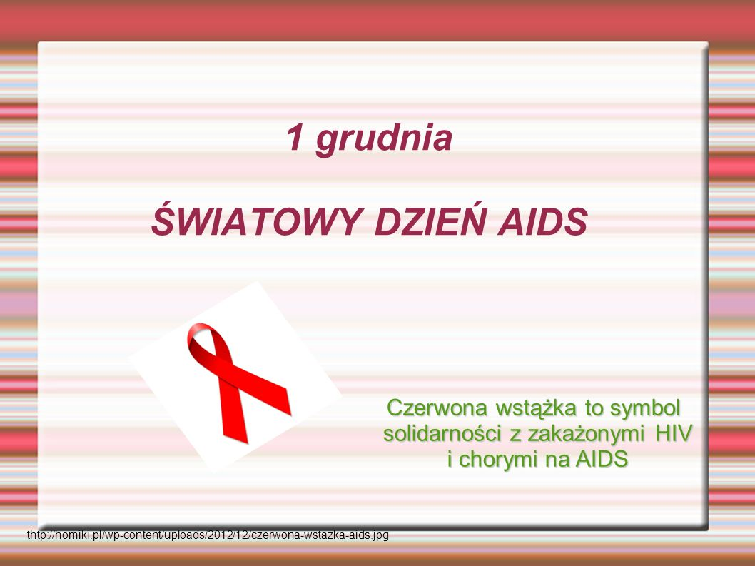 1 grudnia ŚWIATOWY DZIEŃ AIDS thtp://homiki.pl/wp-content/uploads/2012/12/czerwona-wstazka-aids.jpg Czerwona wstążka to symbol solidarności z zakażony