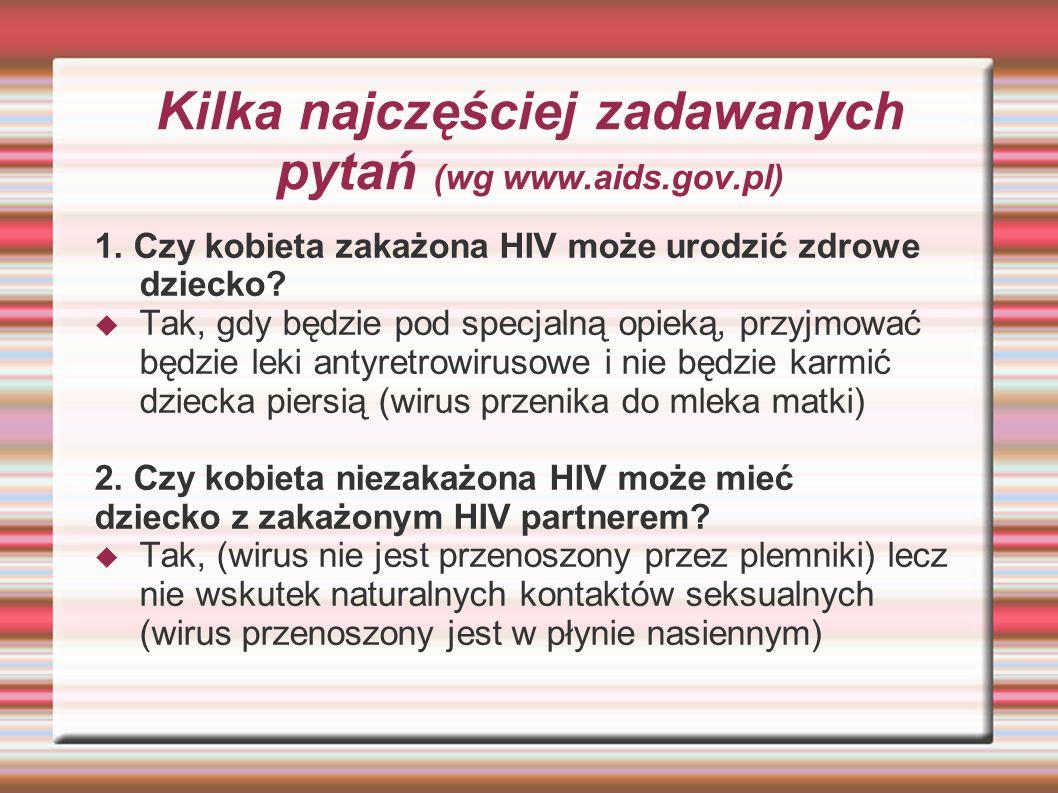 Kilka najczęściej zadawanych pytań (wg www.aids.gov.pl) 1. Czy kobieta zakażona HIV może urodzić zdrowe dziecko? Tak, gdy będzie pod specjalną opieką,