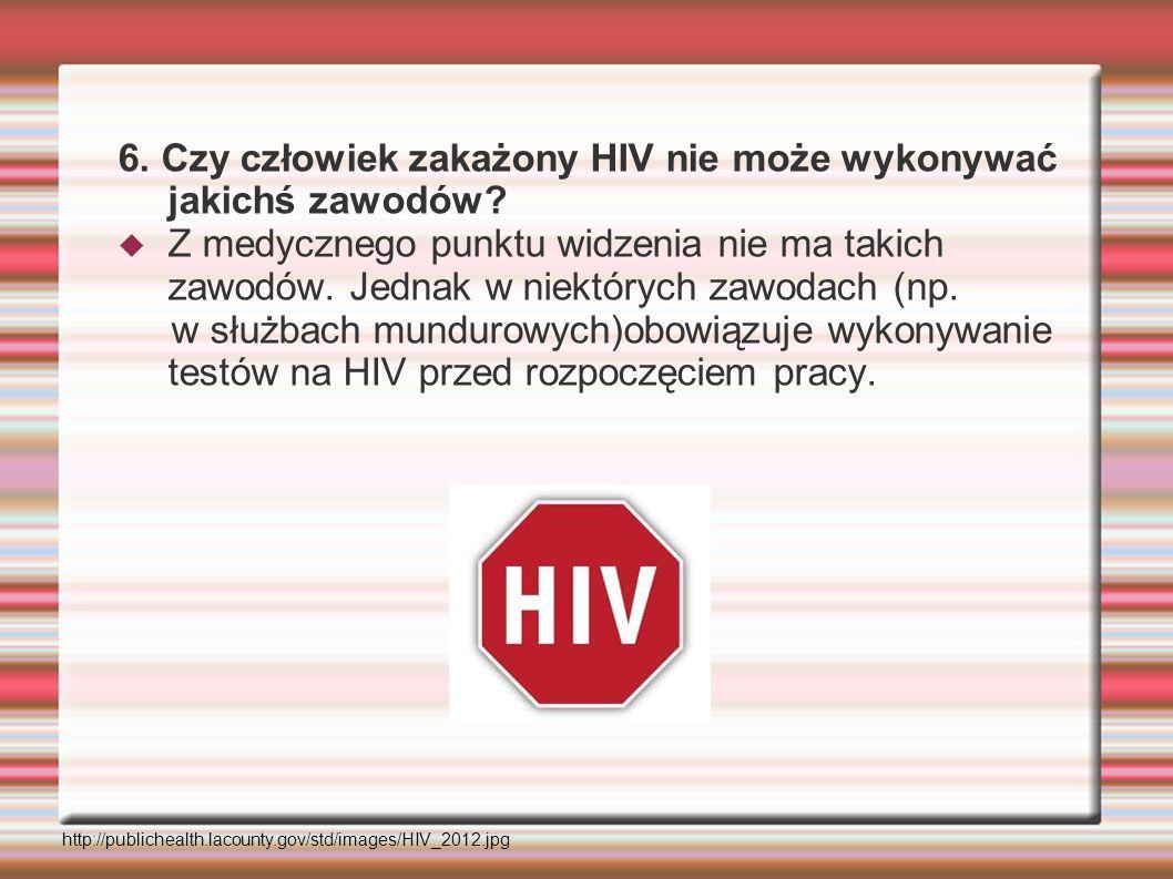 6. Czy człowiek zakażony HIV nie może wykonywać jakichś zawodów? Z medycznego punktu widzenia nie ma takich zawodów. Jednak w niektórych zawodach (np.