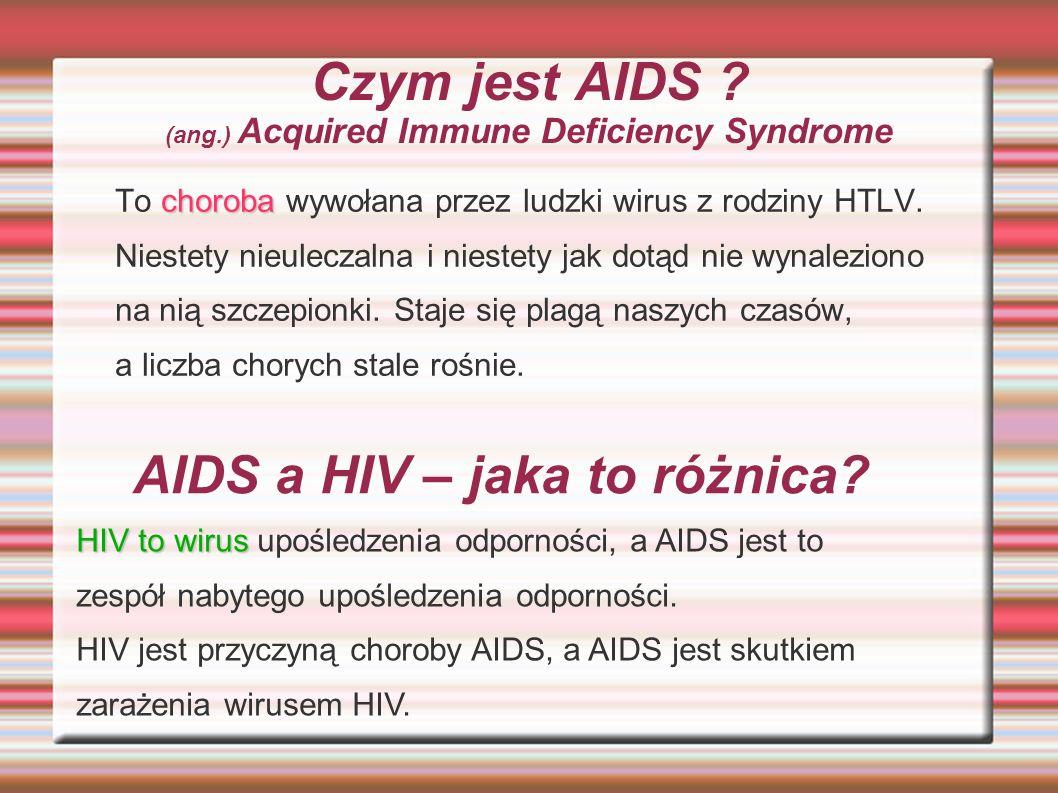 Czym jest AIDS ? (ang.) Acquired Immune Deficiency Syndrome choroba To choroba wywołana przez ludzki wirus z rodziny HTLV. Niestety nieuleczalna i nie